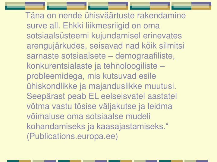 """Täna on nende ühisväärtuste rakendamine surve all. Ehkki liikmesriigid on oma sotsiaalsüsteemi kujundamisel erinevates arengujärkudes, seisavad nad kõik silmitsi sarnaste sotsiaalsete – demograafiliste, konkurentsialaste ja tehnoloogiliste – probleemidega, mis kutsuvad esile ühiskondlikke ja majanduslikke muutusi. Seepärast peab EL eelseisvatel aastatel võtma vastu tõsise väljakutse ja leidma võimaluse oma sotsiaalse mudeli kohandamiseks ja kaasajastamiseks."""" (Publications.europa.ee)"""