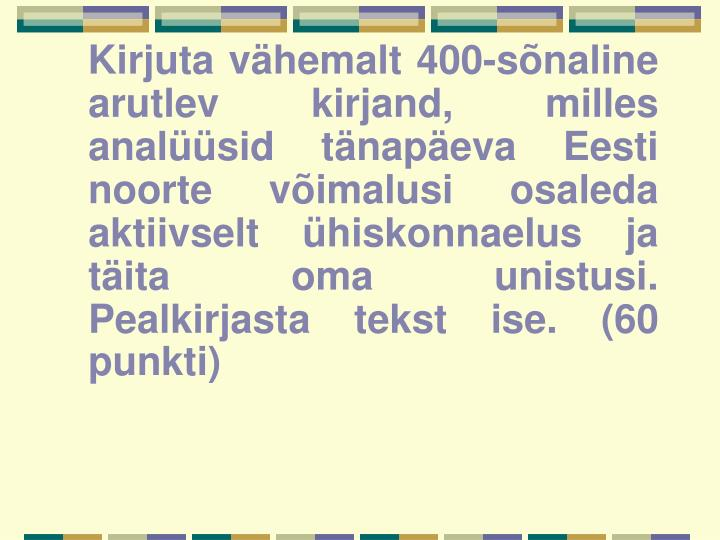 Kirjuta vähemalt 400-sõnaline arutlev kirjand, milles analüüsid tänapäeva Eesti noorte võimalusi osaleda aktiivselt ühiskonnaelus ja täita oma unistusi. Pealkirjasta tekst ise. (60 punkti)