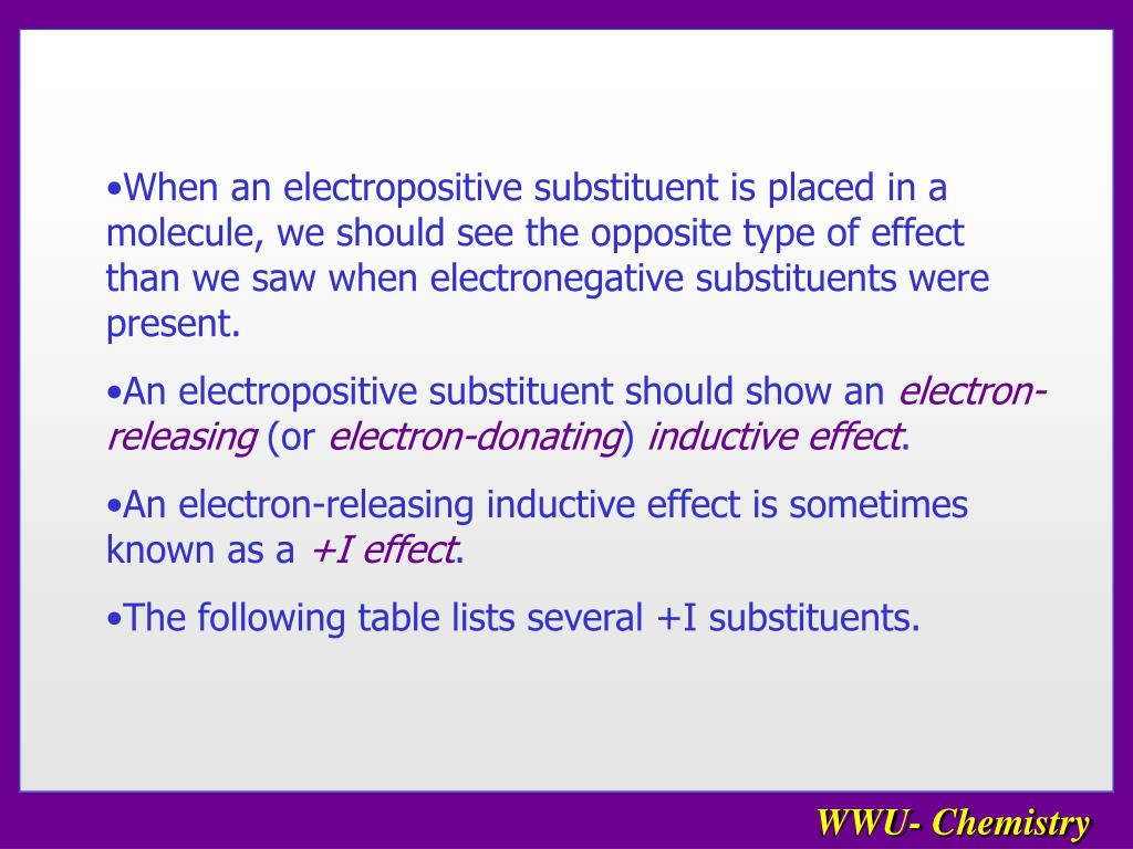 When an electropositive substituent is placed in a molecule, we should see the opposite type of effect than we saw when electronegative substituents were present.