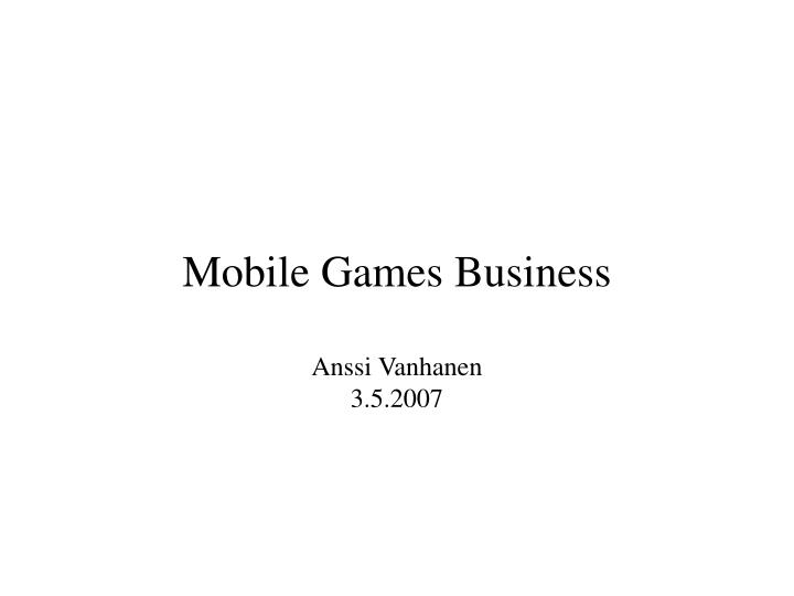 Mobile games business anssi vanhanen 3 5 2007