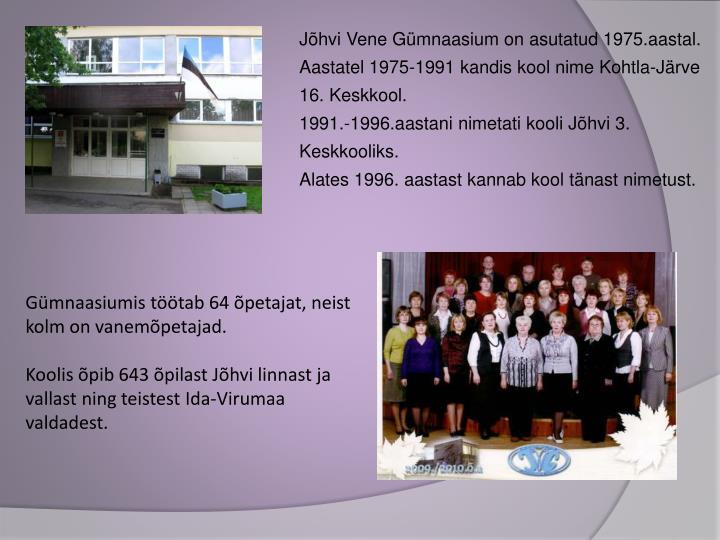 Jõhvi Vene Gümnaasium on asutatud 1975.aastal. Aastatel 1975-1991 kandis kool nime Kohtla-Järve 16. Keskkool.