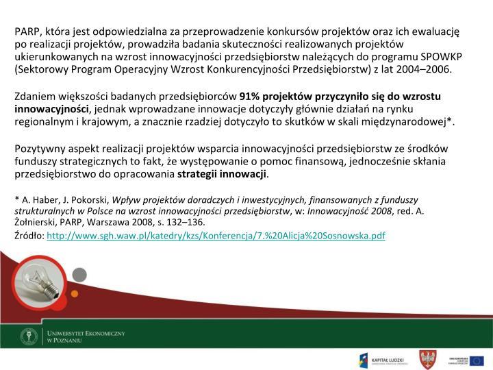 PARP, która jest odpowiedzialna za przeprowadzenie konkursów projektów oraz ich ewaluację po realizacji projektów, prowadziła badania skuteczności realizowanych projektów ukierunkowanych na wzrost innowacyjności przedsiębiorstw należących do programu SPOWKP (Sektorowy Program Operacyjny Wzrost Konkurencyjności Przedsiębiorstw) z lat 2004–2006.