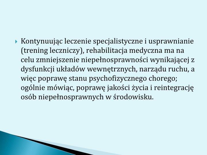 Kontynuując leczenie specjalistyczne i usprawnianie (trening leczniczy), rehabilitacja medyczna ma na celu zmniejszenie niepełnosprawności wynikającej z dysfunkcji układów wewnętrznych, narządu ruchu, a więc poprawę stanu psychofizycznego chorego; ogólnie mówiąc, poprawę jakości życia i reintegrację osób niepełnosprawnych w środowisku.