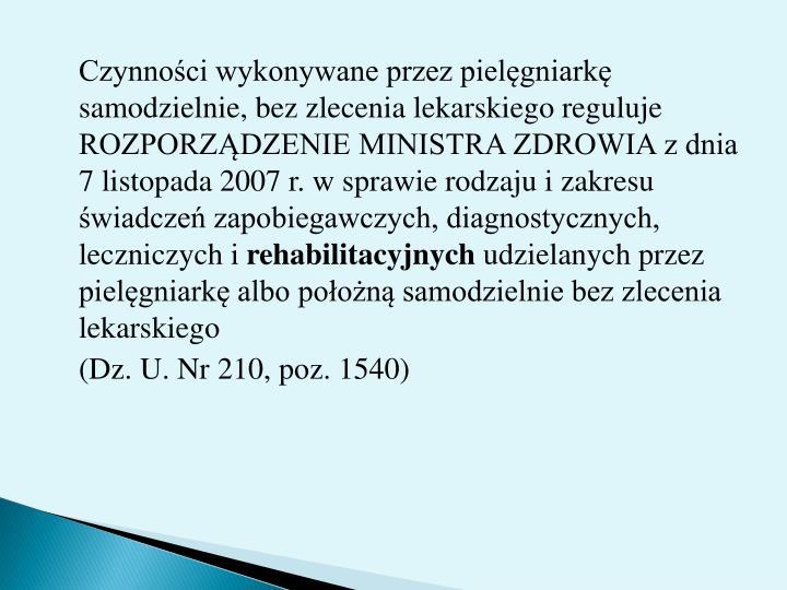 Czynnoci wykonywane przez pielgniark samodzielnie, bez zlecenia lekarskiego reguluje ROZPORZDZENIE MINISTRA ZDROWIA z dnia 7 listopada 2007 r. w sprawie rodzaju i zakresu wiadcze zapobiegawczych, diagnostycznych, leczniczych i