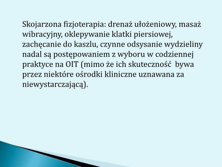 Skojarzona fizjoterapia: drenaż ułożeniowy, masaż wibracyjny, oklepywanie klatki piersiowej, zachęcanie do kaszlu, czynne odsysanie wydzieliny nadal są postępowaniem z wyboru w codziennej praktyce na OIT (mimo że ich skuteczność  bywa przez niektóre ośrodki kliniczne uznawana za niewystarczającą).