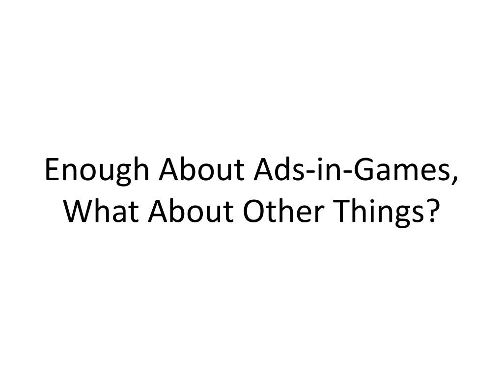 Enough About Ads-in-Games,