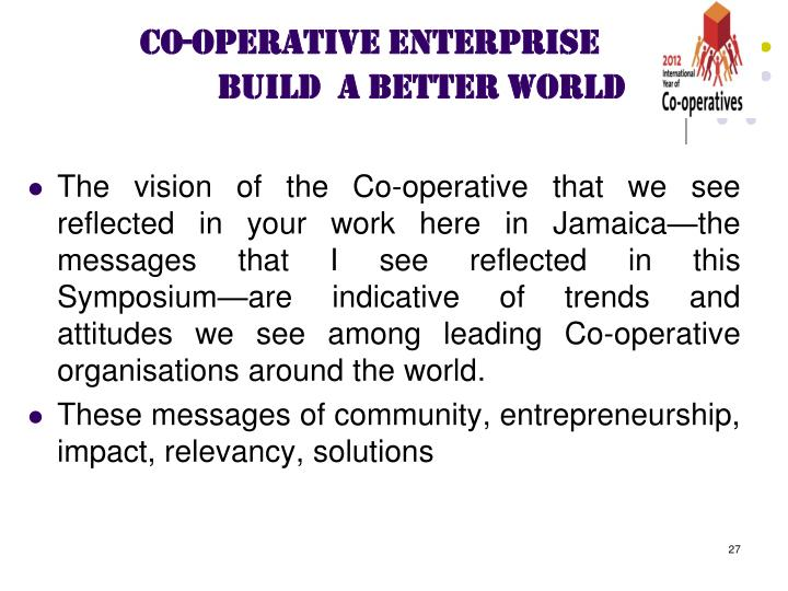 The vision of the Co-operative that we see reflected in your work here in Jamaica—the messages that I see reflected in this Symposium—are indicative of trends and attitudes we see among leading Co-operative organisations around the world.