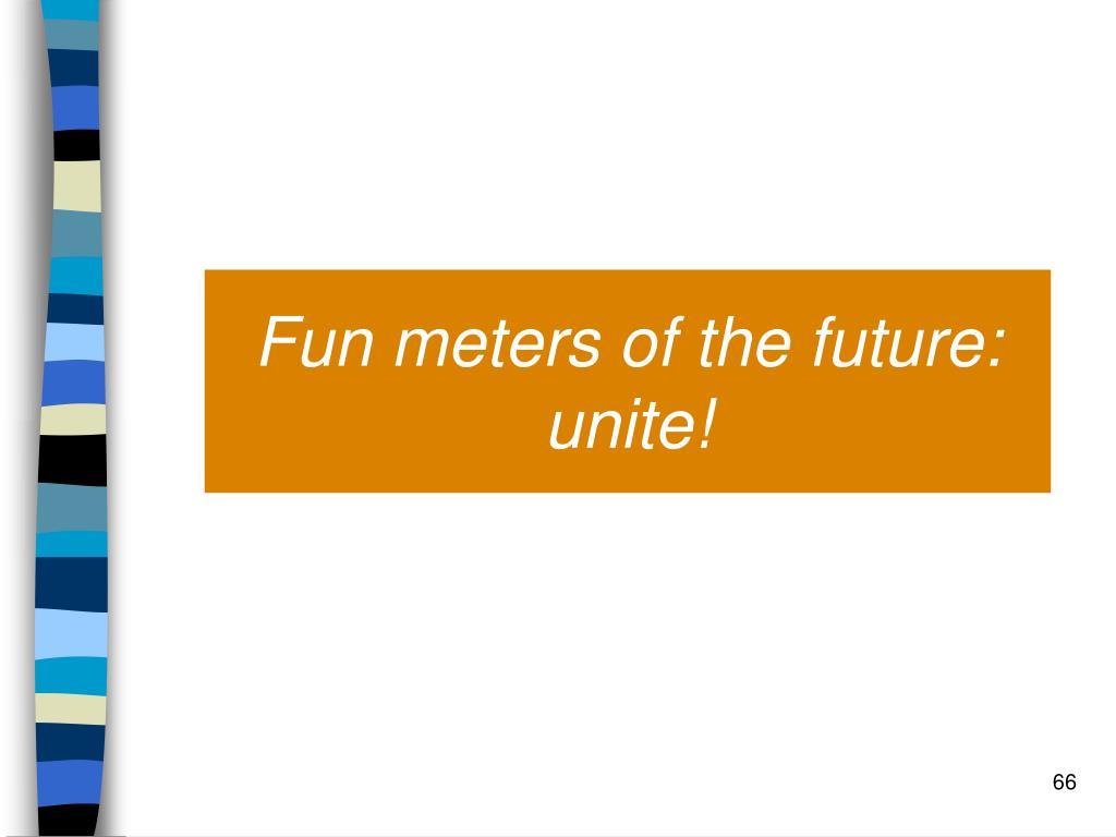 Fun meters of the future: unite!