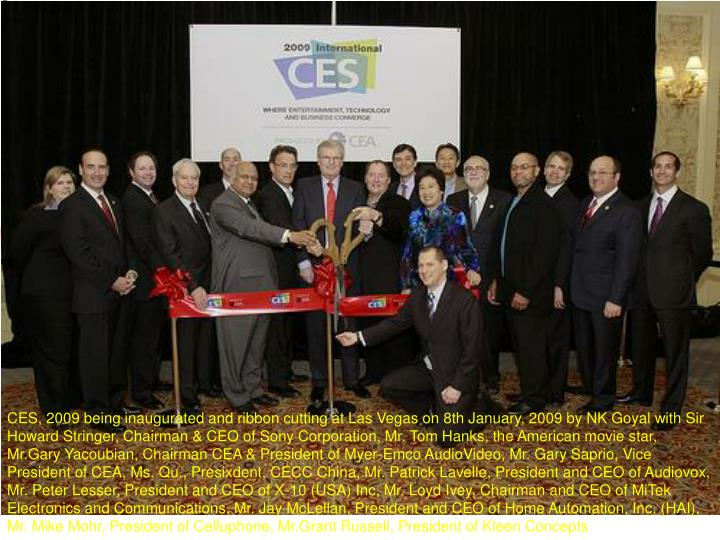CES, 2009 being inaugurated and ribbon cutting at Las Vegas on 8th January, 2009 by NK Goyal with Sir Howard Stringer, Chairman & CEO of Sony Corporation, Mr. Tom Hanks, the American movie star, Mr.Gary Yacoubian, Chairman CEA & President of Myer-Emco AudioVideo, Mr. Gary Saprio, Vice President of CEA, Ms. Qu., Presixdent, CECC China, Mr. Patrick Lavelle, President and CEO of Audiovox, Mr. Peter Lesser, President and CEO of X-10 (USA) Inc, Mr. Loyd Ivey, Chairman and CEO of MiTek Electronics and Communications, Mr. Jay McLellan, President and CEO of Home Automation, Inc. (HAI), Mr. Mike Mohr, President of Celluphone, Mr.Grant Russell, President of Kleen Concepts