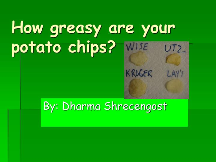 how greasy are your potato chips Potato chips and other fatty foods are a good treat, but they shouldn't be a part of your daily diet studies show that children who have three servings of junk food a week are more at risk to develop asthma/eczema this goes back to how one's breathing becoming more difficult.
