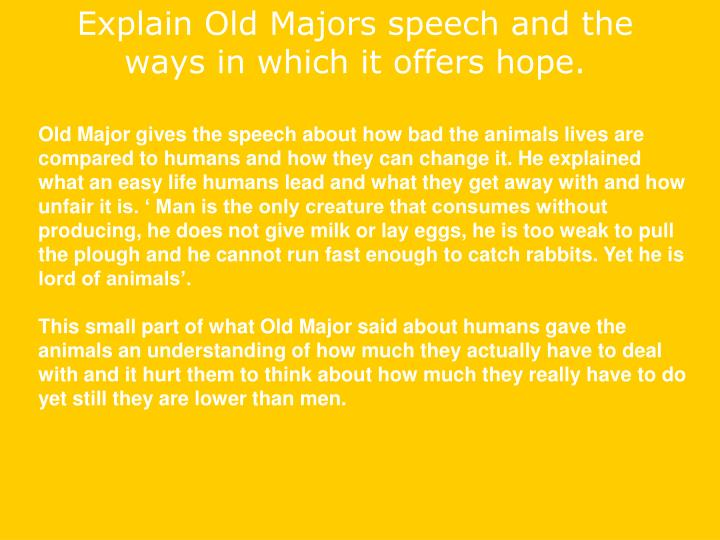 old majors speech First, major states that life for animals in england is miserable essentially, they  are in slavery this sad state of life is not because of the animals themselves, nor .