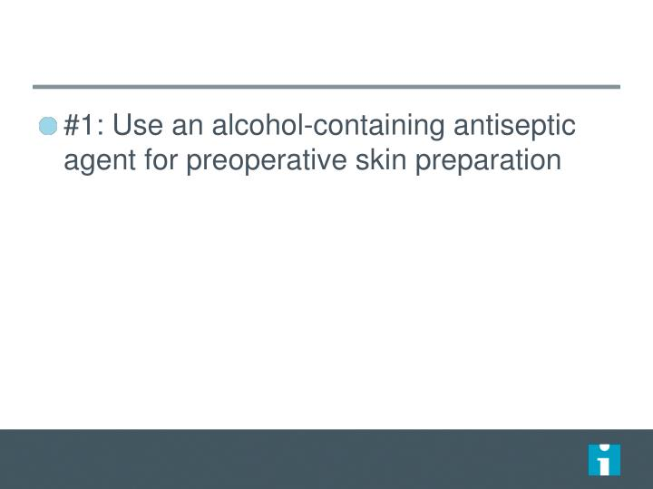 #1: Use an alcohol-containing antiseptic agent for preoperative skin preparation