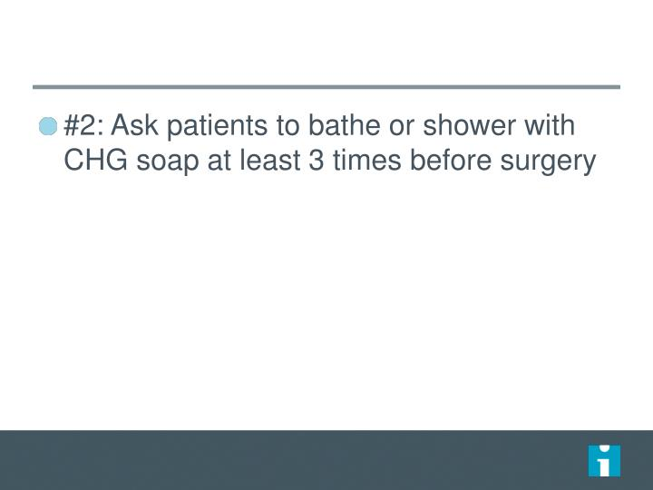 #2: Ask patients to bathe or shower with CHG soap at least 3 times before surgery