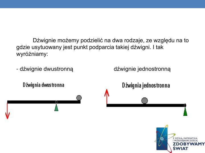Dźwignie możemy podzielić na dwa rodzaje, ze względu na to gdzie usytuowany jest punkt podparcia takiej dźwigni. I tak wyróżniamy: