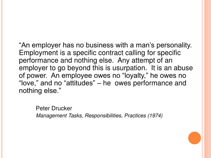 """""""An employer has no business with a man's personality.  Employment is a specific contract calling for specific performance and nothing else.  Any attempt of an employer to go beyond this is usurpation.  It is an abuse of power.  An employee owes no """"loyalty,"""" he owes no """"love,"""" and no """"attitudes"""" – he  owes performance and nothing else."""""""