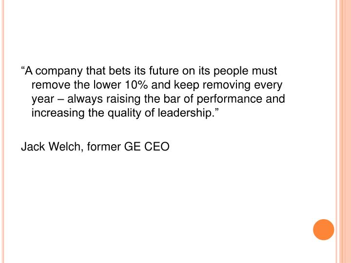 """""""A company that bets its future on its people must remove the lower 10% and keep removing every year – always raising the bar of performance and increasing the quality of leadership."""""""