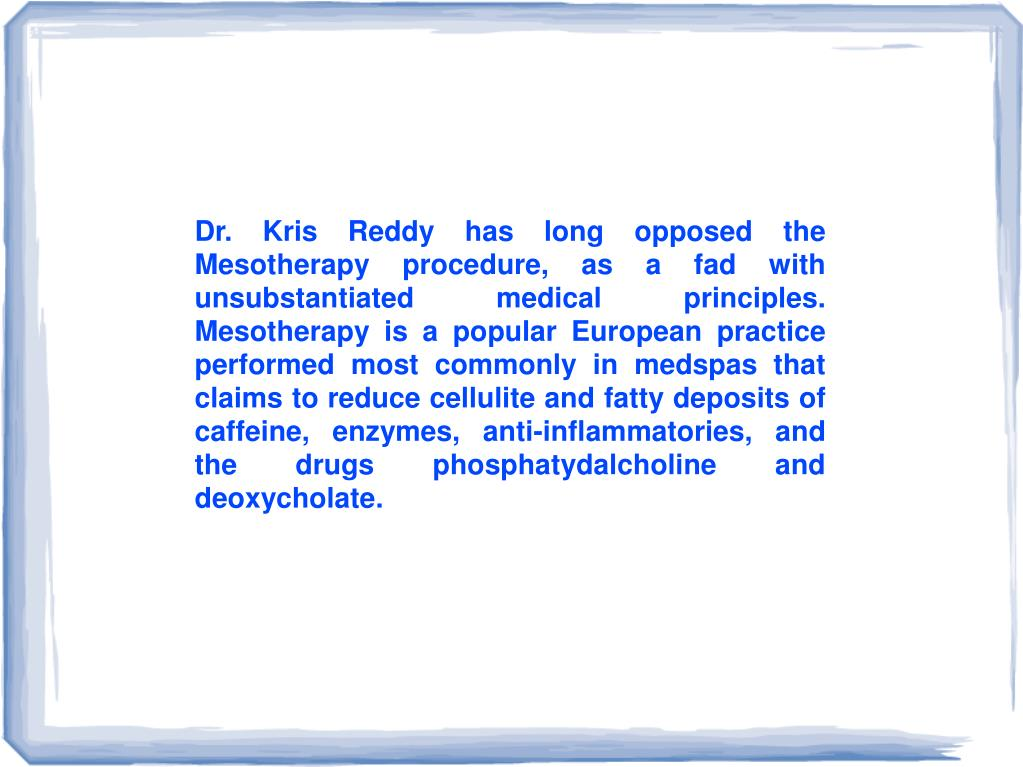 Dr. Kris Reddy has long opposed the Mesotherapy procedure, as a fad with unsubstantiated medical principles. Mesotherapy is a popular European practice performed most commonly in medspas that claims to reduce cellulite and fatty deposits of caffeine, enzymes, anti-inflammatories, and the drugs phosphatydalcholine and deoxycholate.