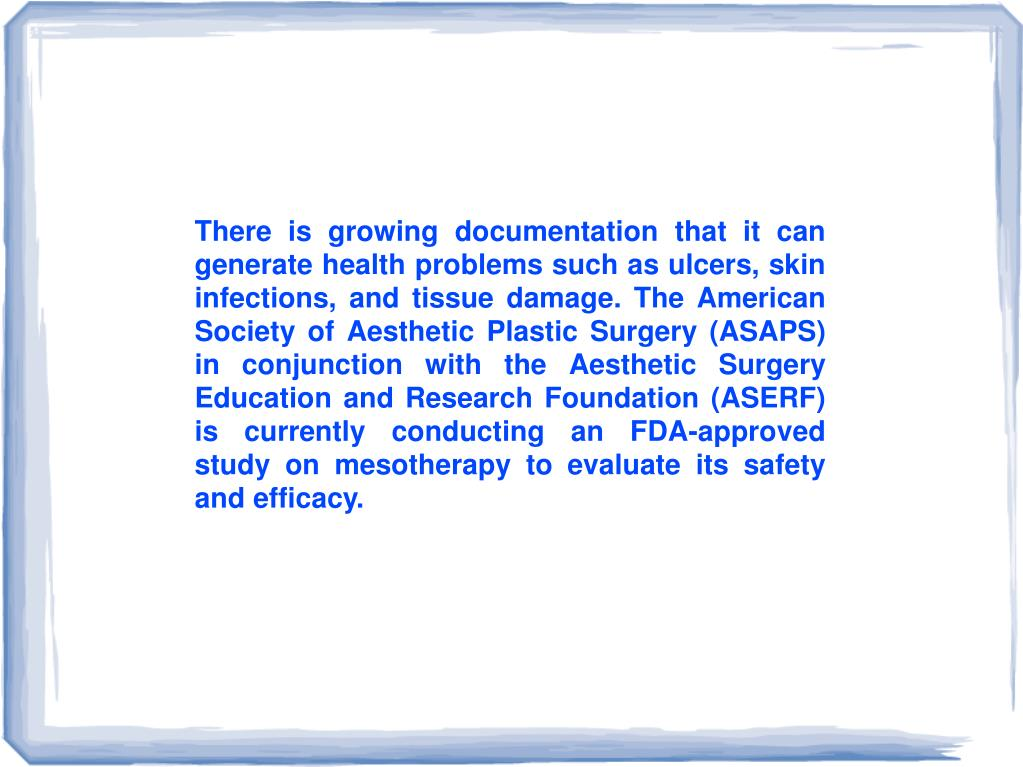 There is growing documentation that it can generate health problems such as ulcers, skin infections, and tissue damage. The American Society of Aesthetic Plastic Surgery (ASAPS) in conjunction with the Aesthetic Surgery Education and Research Foundation (ASERF) is currently conducting an FDA-approved study on mesotherapy to evaluate its safety and efficacy.
