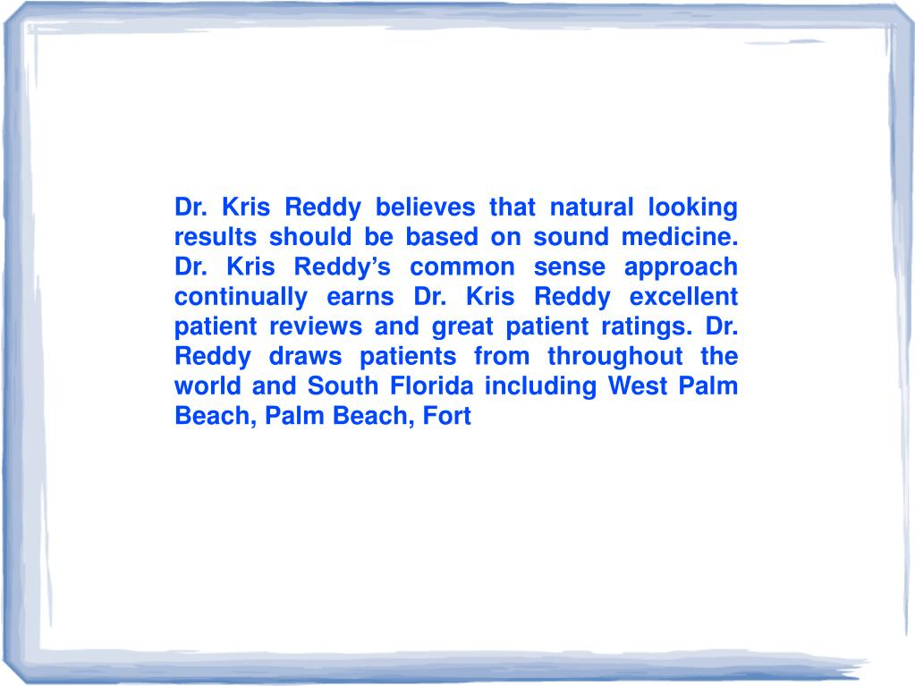 Dr. Kris Reddy believes that natural looking results should be based on sound medicine. Dr. Kris Reddy's common sense approach continually earns Dr. Kris Reddy excellent patient reviews and great patient ratings. Dr. Reddy draws patients from throughout the world andSouth Floridaincluding West Palm Beach, Palm Beach, Fort