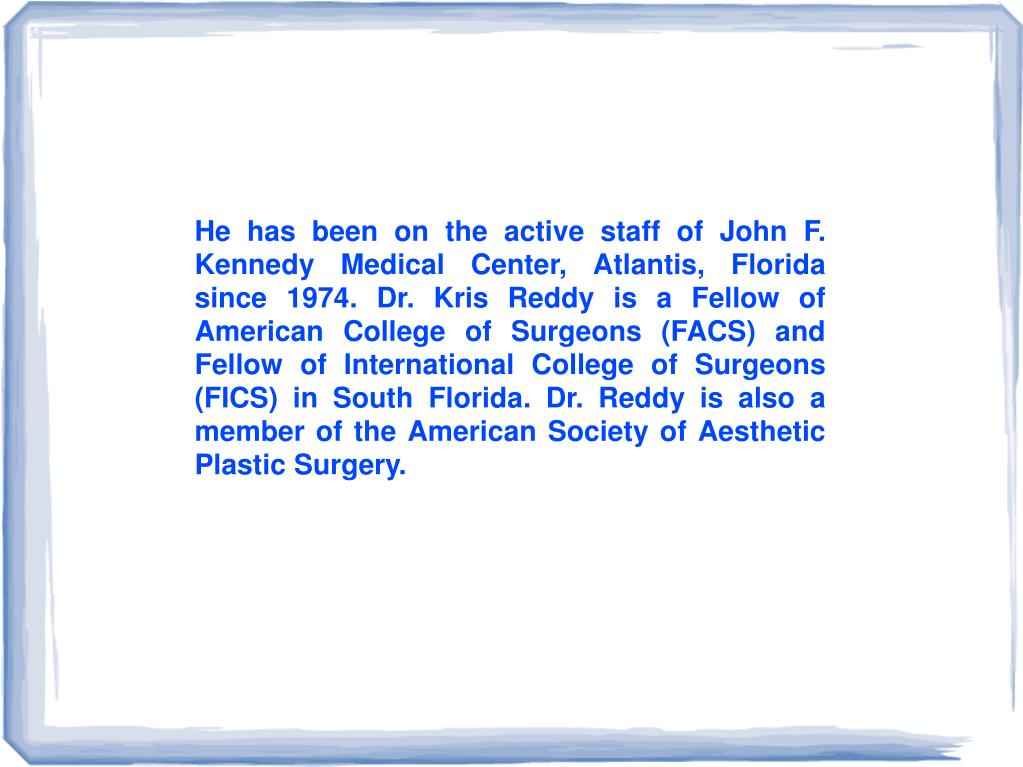 He has been on the active staff of John F. Kennedy Medical Center, Atlantis, Florida since 1974. Dr. Kris Reddy is a Fellow of American College of Surgeons (FACS) and Fellow of International College of Surgeons (FICS) in South Florida. Dr. Reddy is also a member of the American Society of Aesthetic Plastic Surgery.