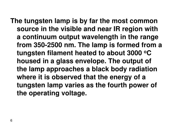 The tungsten lamp is by far the most common source in the visible and near IR region with a continuum output wavelength in the range from 350-2500 nm. The lamp is formed from a tungsten filament heated to about 3000