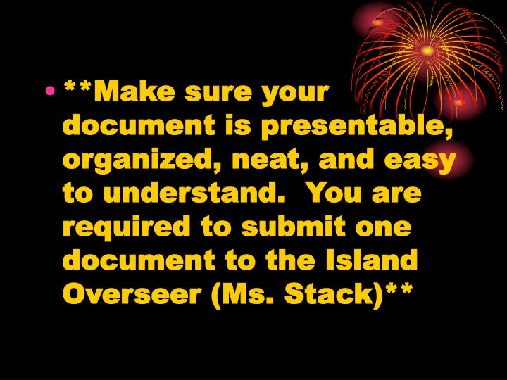 **Make sure your document is presentable, organized, neat, and easy to understand.  You are required to submit one document to the Island Overseer (Ms. Stack)**