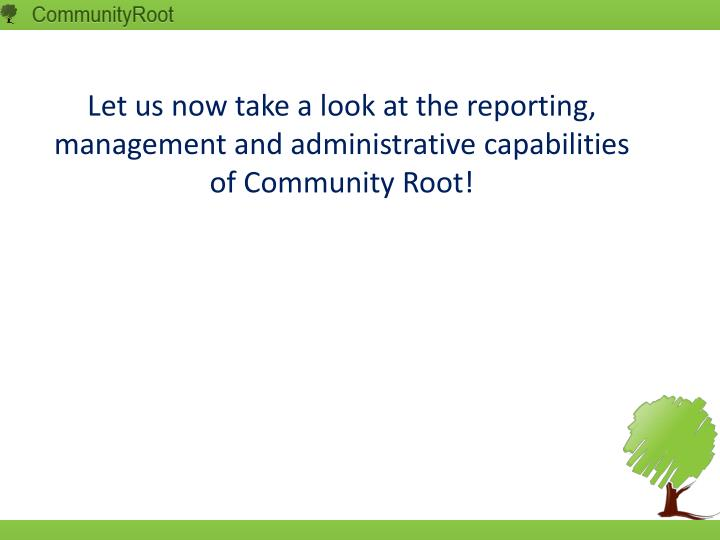 Let us now take a look at the reporting, management and administrative capabilities of Community Root!