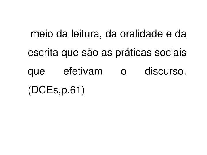 meio da leitura, da oralidade e da escrita que são as práticas sociais que efetivam o discurso. (DCEs,p.61)