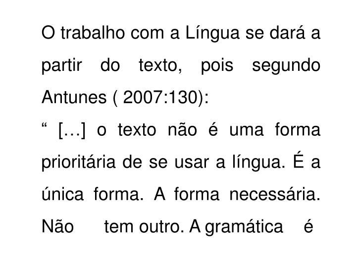 O trabalho com a Língua se dará a partir do texto, pois segundo Antunes ( 2007:130):