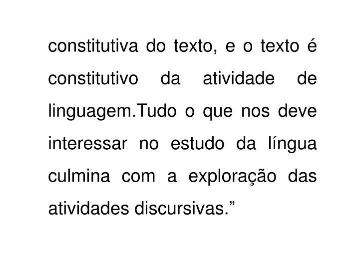 """constitutiva do texto, e o texto é constitutivo da atividade de linguagem.Tudo o que nos deve interessar no estudo da língua culmina com a exploração das atividades discursivas."""""""