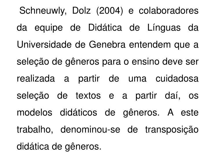 Schneuwly, Dolz (2004) e colaboradores da equipe de Didática de Línguas da Universidade de Genebra entendem que a seleção de gêneros para o ensino deve ser realizada a partir de uma cuidadosa seleção de textos e a partir daí, os modelos didáticos de gêneros. A este trabalho, denominou-se de transposição didática de gêneros.