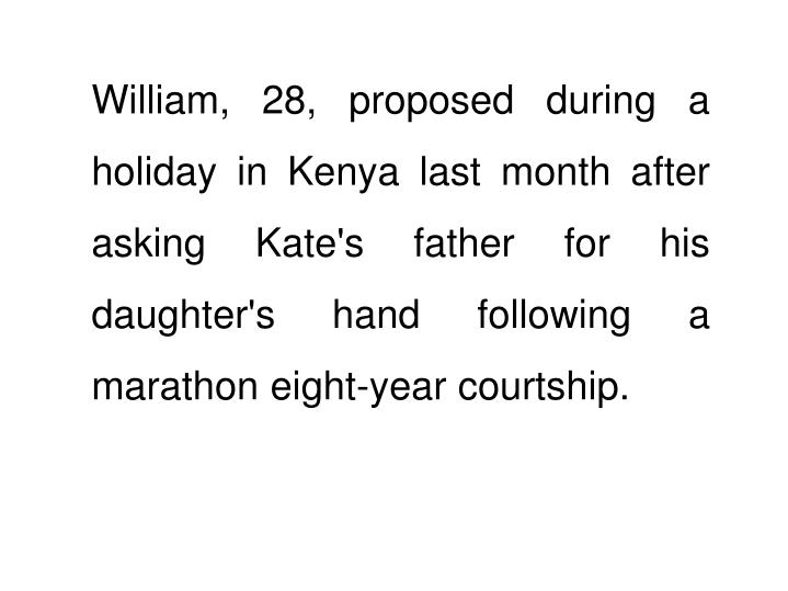 William, 28, proposed during a holiday in Kenya last month after asking Kate's father for his daughter's hand following a marathon eight-year courtship.