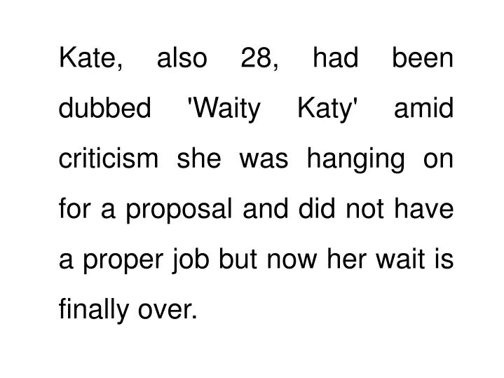 Kate, also 28, had been dubbed 'Waity Katy' amid criticism she was hanging on for a proposal and did not have a proper job but now her wait is finally over.