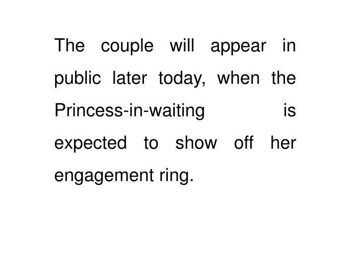 The couple will appear in public later today, when the Princess-in-waiting is expected to show off her engagement ring.
