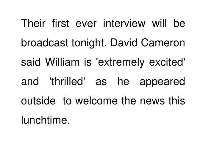 Their first ever interview will be broadcast tonight. David Cameron said William is 'extremely excited' and 'thrilled' as he appeared outside  to welcome the news this lunchtime.