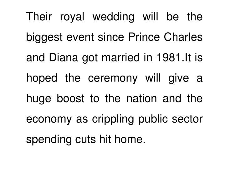 Their royal wedding will be the biggest event since Prince Charles and Diana got married in 1981.It is hoped the ceremony will give a huge boost to the nation and the economy as crippling public sector spending cuts hit home.