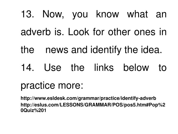 13. Now, you know what an adverb is. Look for other ones in the    news and identify the idea.