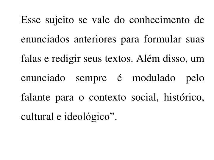 """Esse sujeito se vale do conhecimento de enunciados anteriores para formular suas falas e redigir seus textos. Além disso, um enunciado sempre é modulado pelo falante para o contexto social, histórico, cultural e ideológico""""."""
