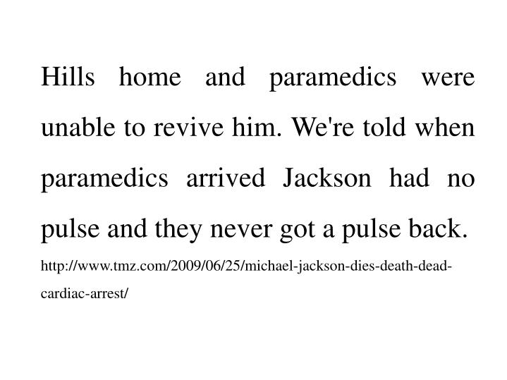 Hills home and paramedics were unable to revive him. We're told when paramedics arrived Jackson had no pulse and they never got a pulse back.