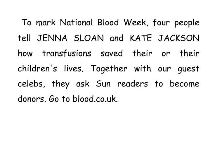 To mark National Blood Week, four people tell JENNA SLOAN and KATE JACKSON how transfusions saved their or their children's lives. Together with our guest celebs, they ask Sun readers to become donors. Go to blood.co.uk.