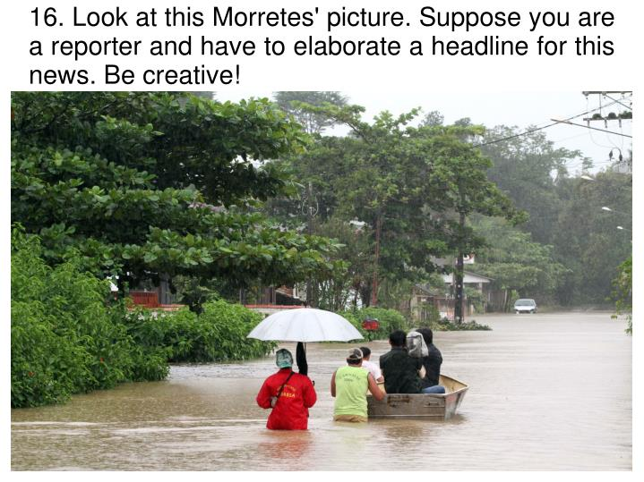 16. Look at this Morretes' picture. Suppose you are a reporter and have to elaborate a headline for this news. Be creative!