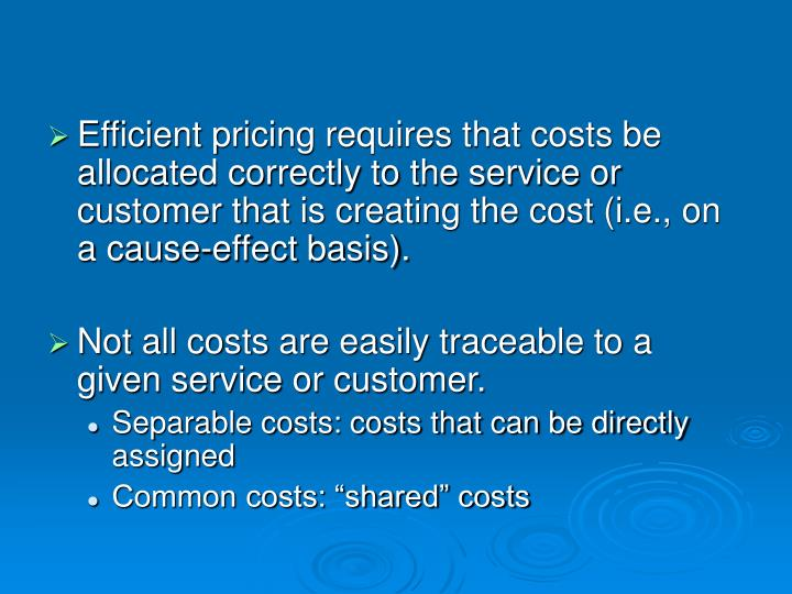 Efficient pricing requires that costs be allocated correctly to the service or customer that is crea...