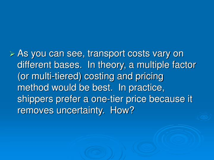 As you can see, transport costs vary on different bases.  In theory, a multiple factor (or multi-tiered) costing and pricing method would be best.  In practice, shippers prefer a one-tier price because it removes uncertainty.  How?
