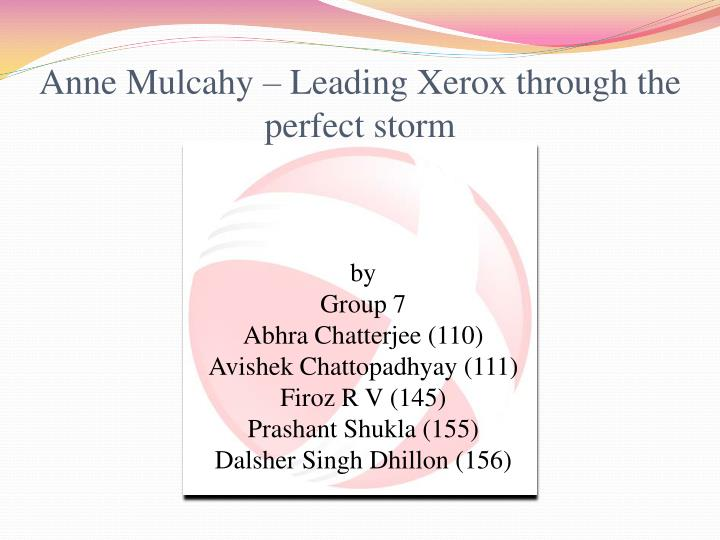 anne mulcahy leading xerox through the perfect storm Anne mulcahy: leading xerox through the perfect storm (b)  leading xerox through the perfect storm (b) case study  a digital educator copy of the case is not available through this web site .