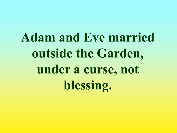Adam and Eve married outside the Garden, under a curse, not blessing.
