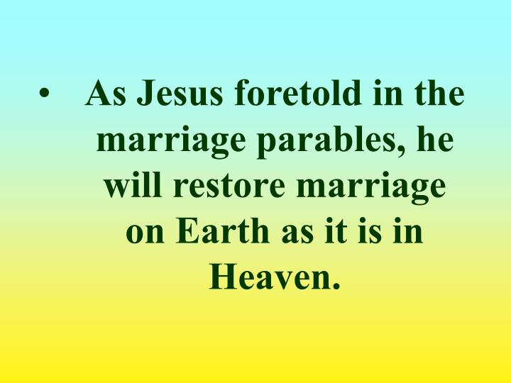 As Jesus foretold in the marriage parables, he will restore marriage on Earth as it is in Heaven.