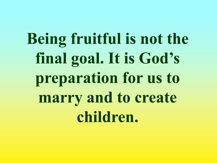 Being fruitful is not the final goal. It is God's preparation for us to marry and to create children.