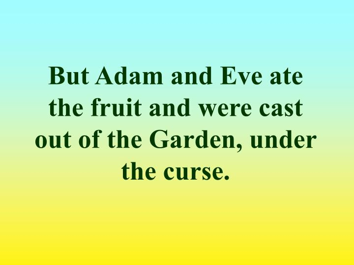 But Adam and Eve ate the fruit and were cast out of the Garden, under the curse.
