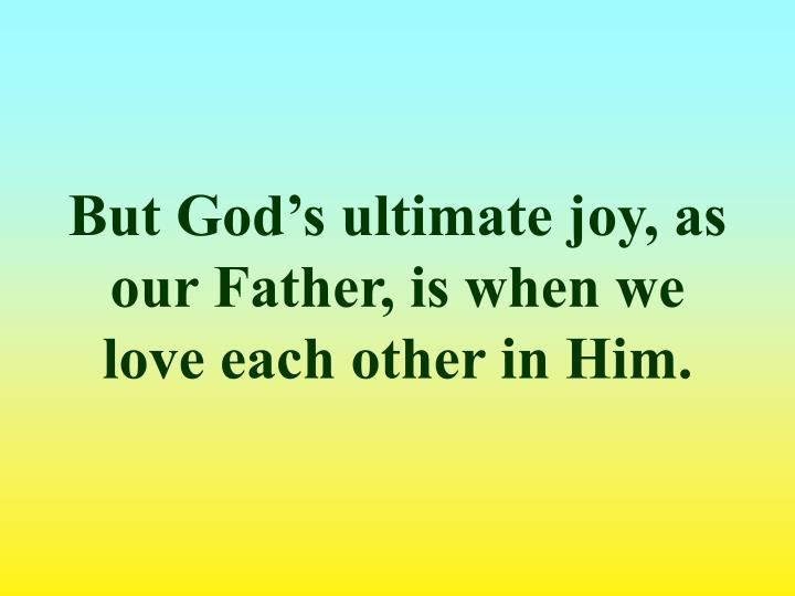 But God's ultimate joy, as our Father, is when we love each other in Him.