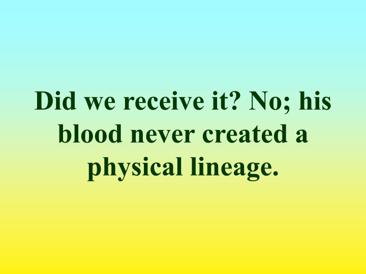 Did we receive it? No; his blood never created a physical lineage.